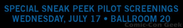 Warner Bros. - Comic-Con 2013 - SPECIAL SNEAK PEEK PILOT SCREENINGS - SDCC